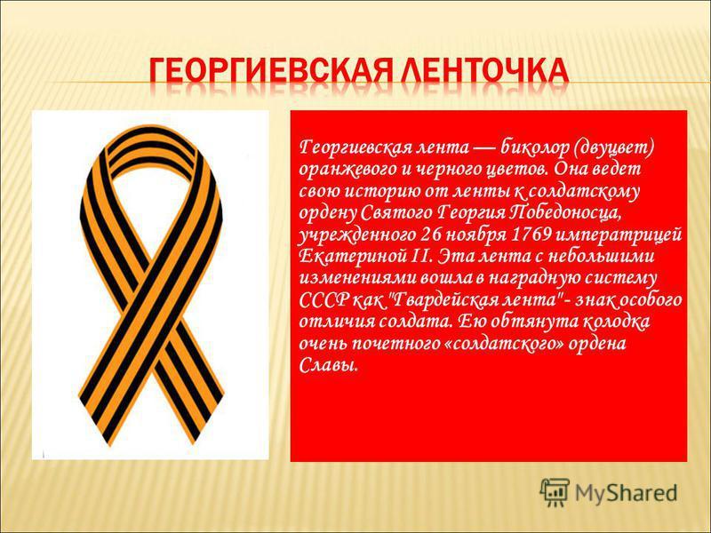 Георгиевская лента биколор (два цвет) оранжевого и черного цветов. Она ведет свою историю от ленты к солдатскому ордену Святого Георгия Победоносца, учрежденного 26 ноября 1769 императрицей Екатериной II. Эта лента с небольшими изменениями вошла в на
