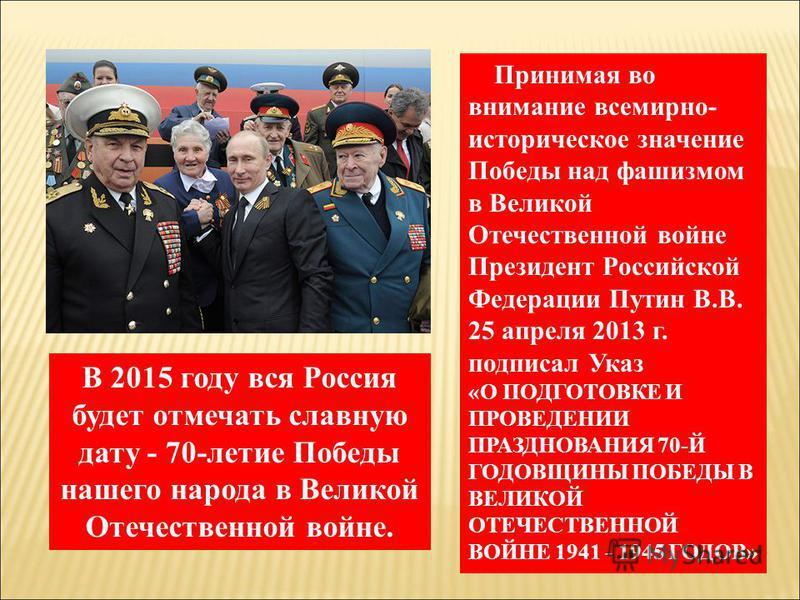 Принимая во внимание всемирно- историческое значение Победы над фашизмом в Великой Отечественной войне Президент Российской Федерации Путин В.В. 25 апреля 2013 г. подписал Указ «О ПОДГОТОВКЕ И ПРОВЕДЕНИИ ПРАЗДНОВАНИЯ 70-Й ГОДОВЩИНЫ ПОБЕДЫ В ВЕЛИКОЙ О