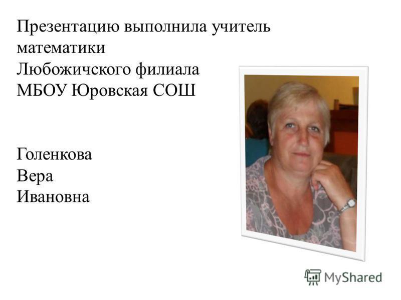 Презентацию выполнила учитель математики Любожичского филиала МБОУ Юровская СОШ Голенкова Вера Ивановна