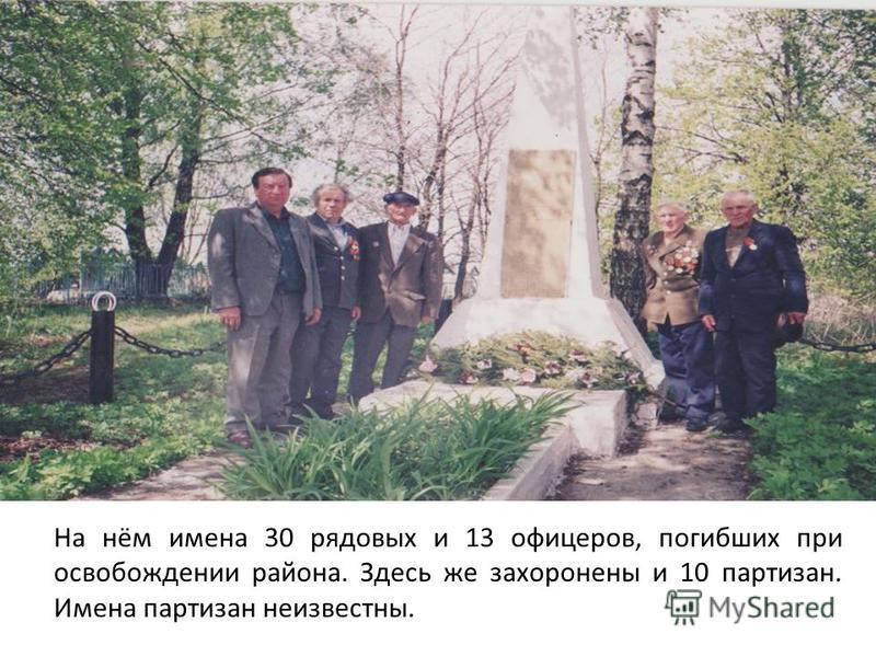На нём имена 30 рядовых и 13 офицеров, погибших при освобождении района. Здесь же захоронены и 10 партизан. Имена партизан неизвестны.