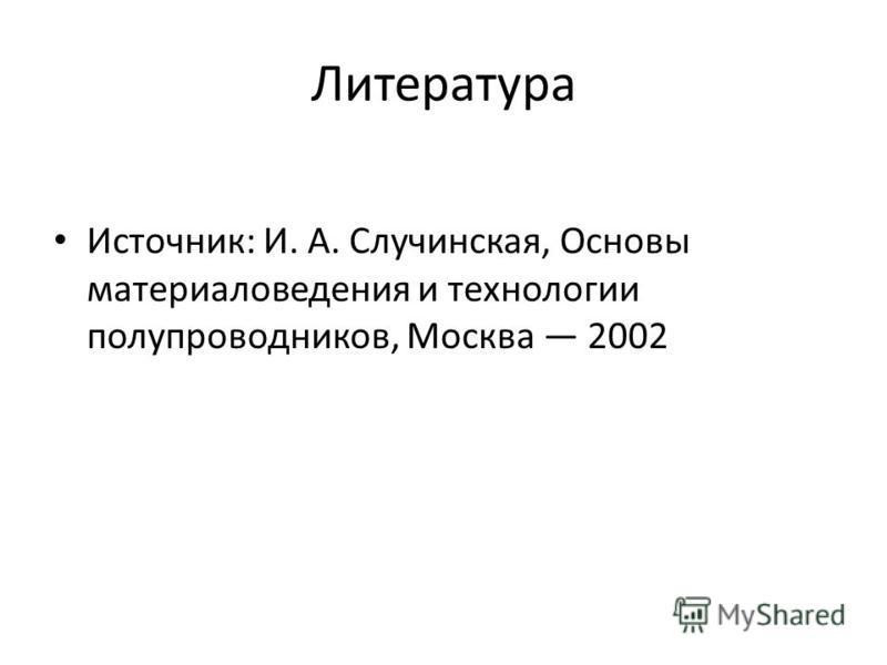 Литература Источник: И. А. Случинская, Основы материаловедения и технологии полупроводников, Москва 2002