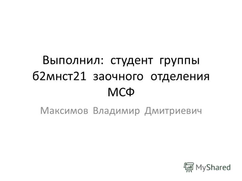 Выполнил: студент группы б 2 мнст 21 заочного отделения МСФ Максимов Владимир Дмитриевич