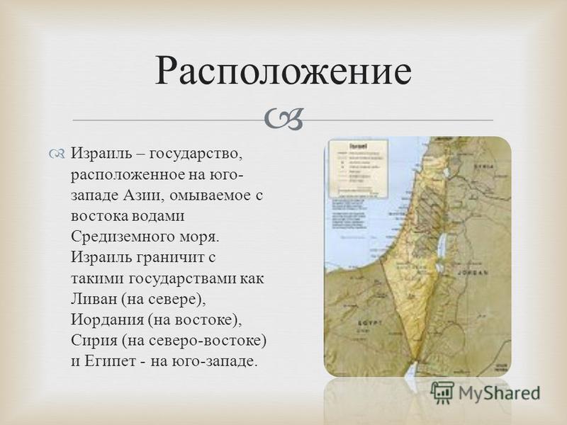 Израиль – государство, расположенное на юго - западе Азии, омываемое с востока водами Средиземного моря. Израиль граничит с такими государствами как Ливан ( на севере ), Иордания ( на востоке ), Сирия ( на северо - востоке ) и Египет - на юго - запад