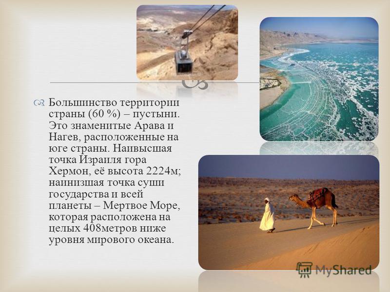Большинство территории страны (60 %) – пустыни. Это знаменитые Арава и Нагев, расположенные на юге страны. Наивысшая точка Израиля гора Хермон, её высота 2224 м ; наинизшая точка суши государства и всей планеты – Мертвое Море, которая расположена на