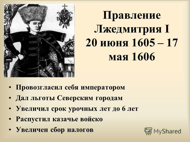 Правление Лжедмитрия I 20 июня 1605 – 17 мая 1606 Провозгласил себя императором Дал льготы Северским городам Увеличил срок урочных лет до 6 лет Распустил казачье войско Увеличен сбор налогов