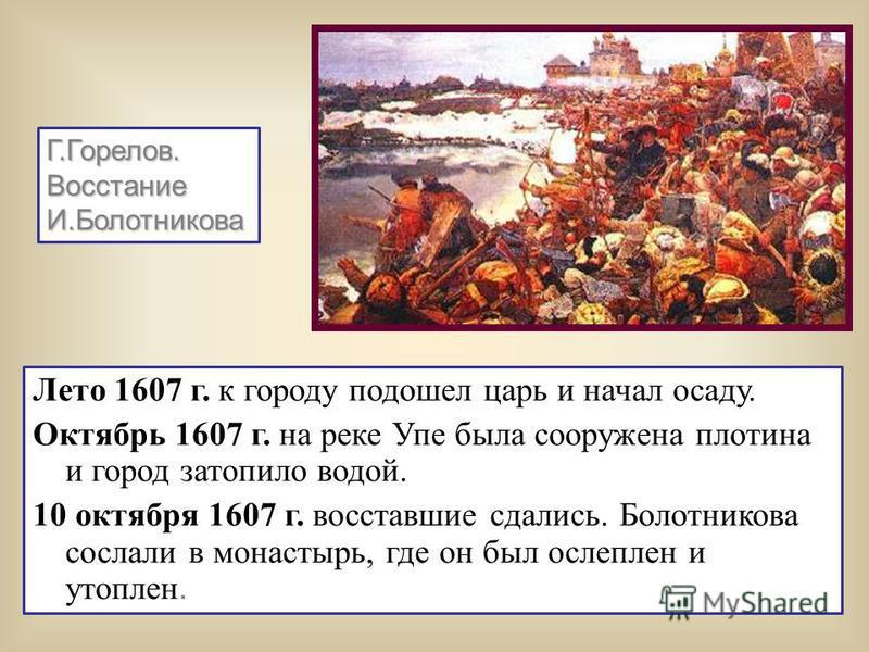 Лето 1607 г. к городу подошел царь и начал осаду. Октябрь 1607 г. на реке Упе была сооружена плотина и город затопило водой. 10 октября 1607 г. восставшие сдались. Болотникова сослали в монастырь, где он был ослеплен и утоплен. Г.Горелов.ВосстаниеИ.Б
