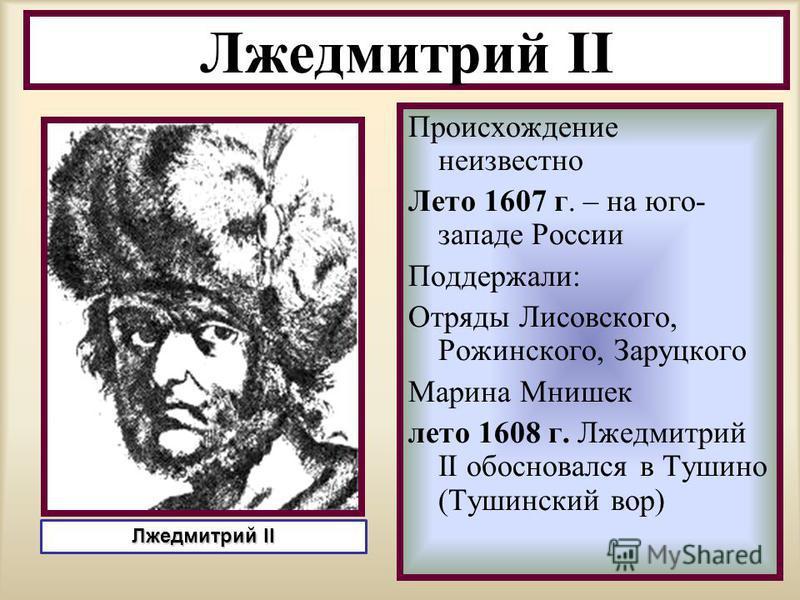 Происхождение неизвестно Лето 1607 г. – на юго- западе России Поддержали: Отряды Лисовского, Рожинского, Заруцкого Марина Мнишек лето 1608 г. Лжедмитрий II обосновался в Тушино (Тушинский вор) Лжедмитрий II