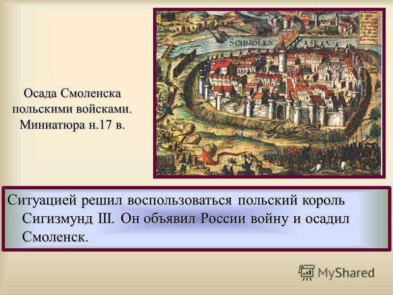 Ситуацией решил воспользоваться польский король Сигизмунд III. Он объявил России войну и осадил Смоленск. Осада Смоленска польскими войсками. Миниатюра н.17 в.