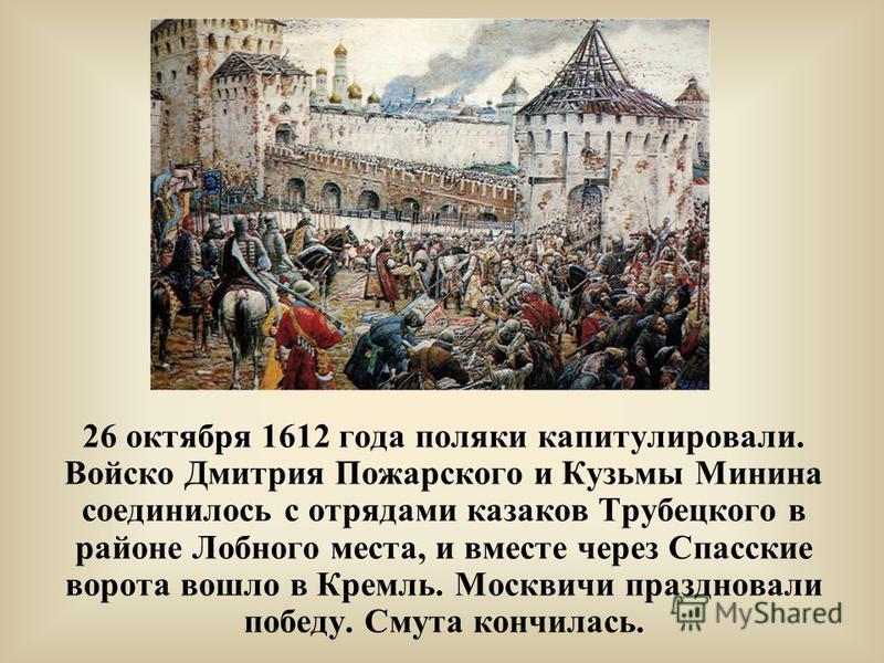 26 октября 1612 года поляки капитулировали. Войско Дмитрия Пожарского и Кузьмы Минина соединилось с отрядами казаков Трубецкого в районе Лобного места, и вместе через Спасские ворота вошло в Кремль. Москвичи праздновали победу. Смута кончилась.