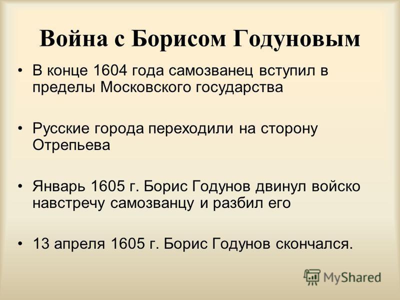 Война с Борисом Годуновым В конце 1604 года самозванец вступил в пределы Московского государства Русские города переходили на сторону Отрепьева Январь 1605 г. Борис Годунов двинул войско навстречу самозванцу и разбил его 13 апреля 1605 г. Борис Годун