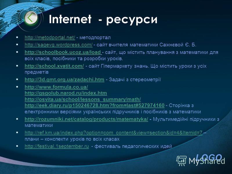LOGO Іnternet - ресурси http://metodportal.net/ - методпортал http://metodportal.net/ http://sagevg.wordpress.com/ - сайт вчителя математики Сажнєвой Є. Б. http://sagevg.wordpress.com/ http://schoolbook.ucoz.ua/load - сайт, що містить планування з ма