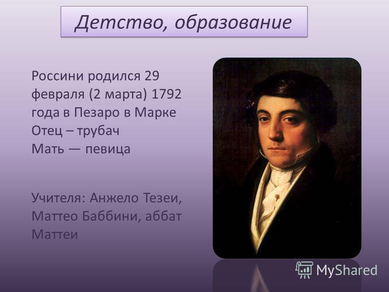 Детство, образование Россини родился 29 февраля (2 марта) 1792 года в Пезаро в Марке Отец – трубач Мать певица Учителя: Анжело Тезеи, Маттео Баббини, аббат Маттеи