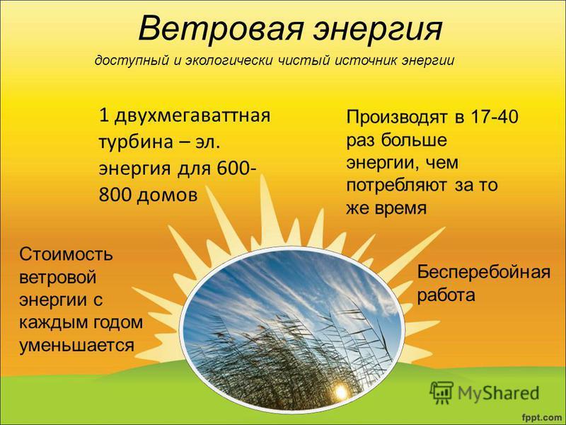 Ветровая энергия доступный и экологически чистый источник энергии Стоимость ветровой энергии с каждым годом уменьшается Бесперебойная работа 1 двухмегаваттная турбина – эл. энергия для 600- 800 домов Производят в 17-40 раз больше энергии, чем потребл