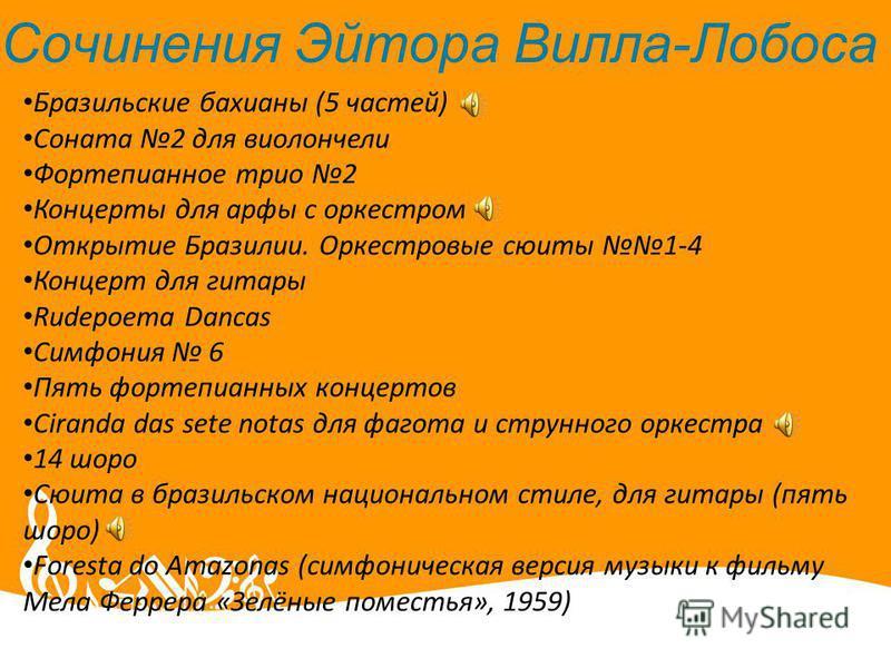 Сочинения Эйтора Вилла-Лобоса Бразильские бахианы (5 частей) Соната 2 для виолончели Фортепианное трио 2 Концерты для арфы с оркестром Открытие Бразилии. Оркестровые сюиты 1-4 Концерт для гитары Rudepoema Dancas Симфония 6 Пять фортепианных концертов