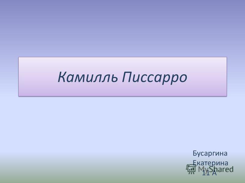 Камилль Писсарро Бусаргина Екатерина 11 А