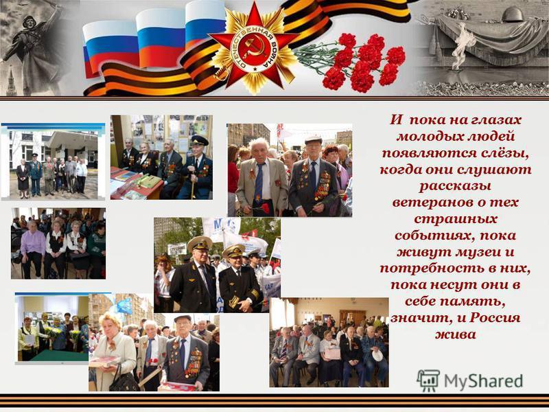 И пока на глазах молодых людей появляются слёзы, когда они слушают рассказы ветеранов о тех страшных событиях, пока живут музеи и потребность в них, пока несут они в себе память, значит, и Россия жива