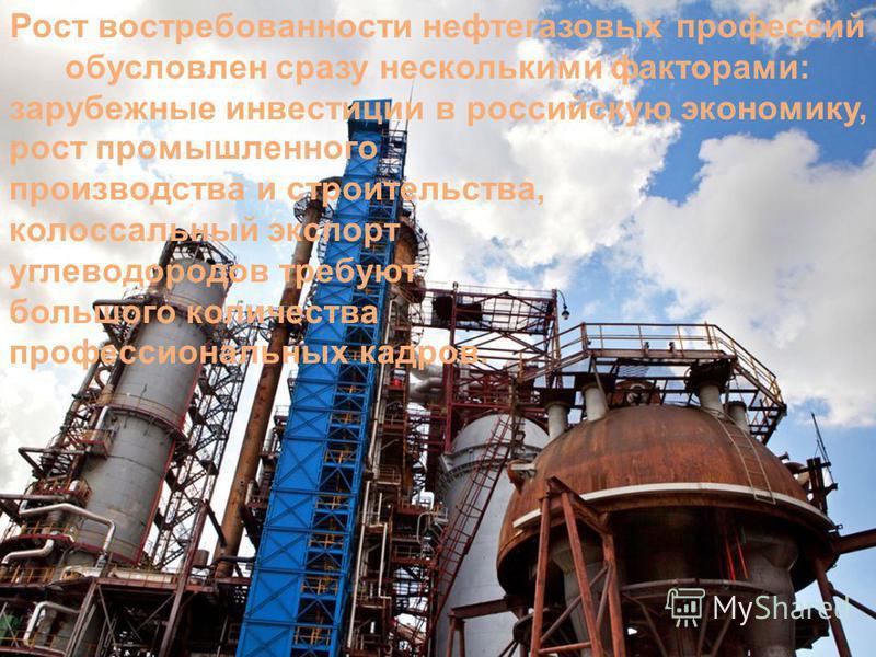 Рост востребованности нефтегазовых профессий обусловлен сразу несколькими факторами: зарубежные инвестиции в российскую экономику, рост промышленного производства и строительства, колоссальный экспорт углеводородов требуют большого количества професс
