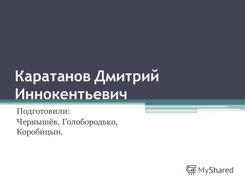 Каратанов Дмитрий Иннокентьевич Подготовили: Чернышёв, Голобородько, Коробицын.