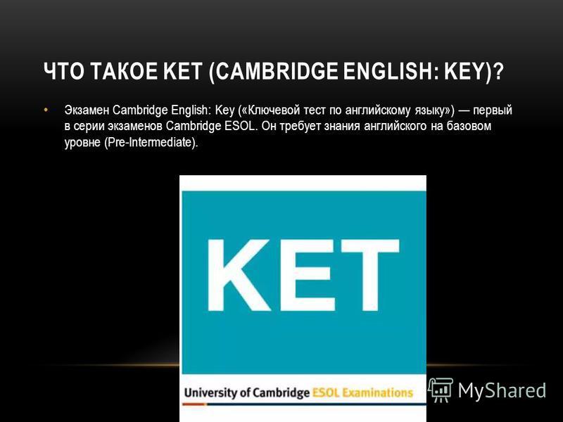 ЧТО ТАКОЕ KET (CAMBRIDGE ENGLISH: KEY)? Экзамен Cambridge English: Key («Ключевой тест по английскому языку») первый в серии экзаменов Cambridge ESOL. Он требует знания английского на базовом уровне (Pre-Intermediate).