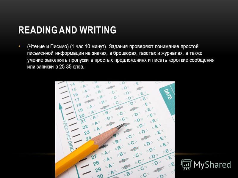 READING AND WRITING (Чтение и Письмо) (1 час 10 минут). Задания проверяют понимание простой письменной информации на знаках, в брошюрах, газетах и журналах, а также умение заполнять пропуски в простых предложениях и писать короткие сообщения или запи