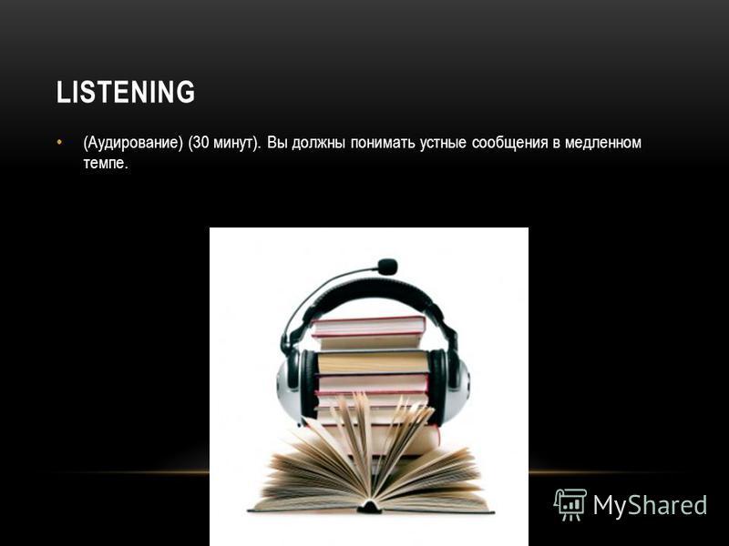 LISTENING (Аудирование) (30 минут). Вы должны понимать устные сообщения в медленном темпе.