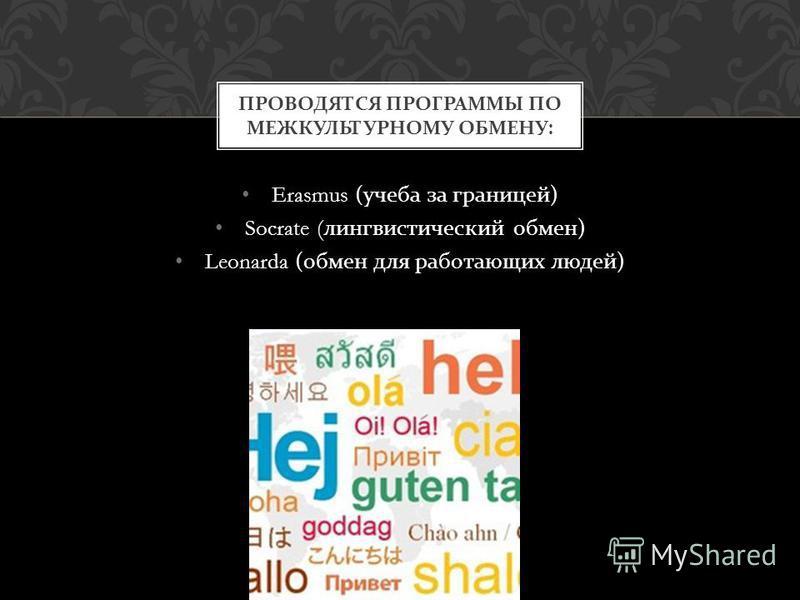 Erasmus ( учеба за границей ) Socrate ( лингвистический обмен ) Leonarda ( обмен для работающих людей ) ПРОВОДЯТСЯ ПРОГРАММЫ ПО МЕЖКУЛЬТУРНОМУ ОБМЕНУ :
