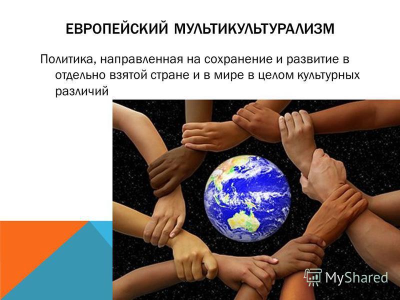 ЕВРОПЕЙСКИЙ МУЛЬТИКУЛЬТУРАЛИЗМ Политика, направленная на сохранение и развитие в отдельно взятой стране и в мире в целом культурных различий