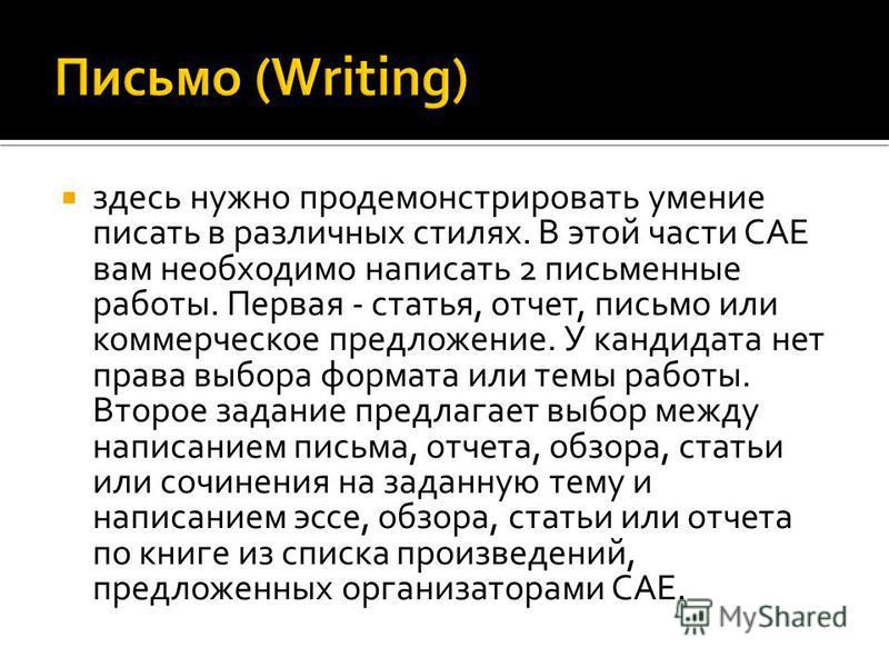 здесь нужно продемонстрировать умение писать в различных стилях. В этой части CAE вам необходимо написать 2 письменные работы. Первая - статья, отчет, письмо или коммерческое предложение. У кандидата нет права выбора формата или темы работы. Второе з