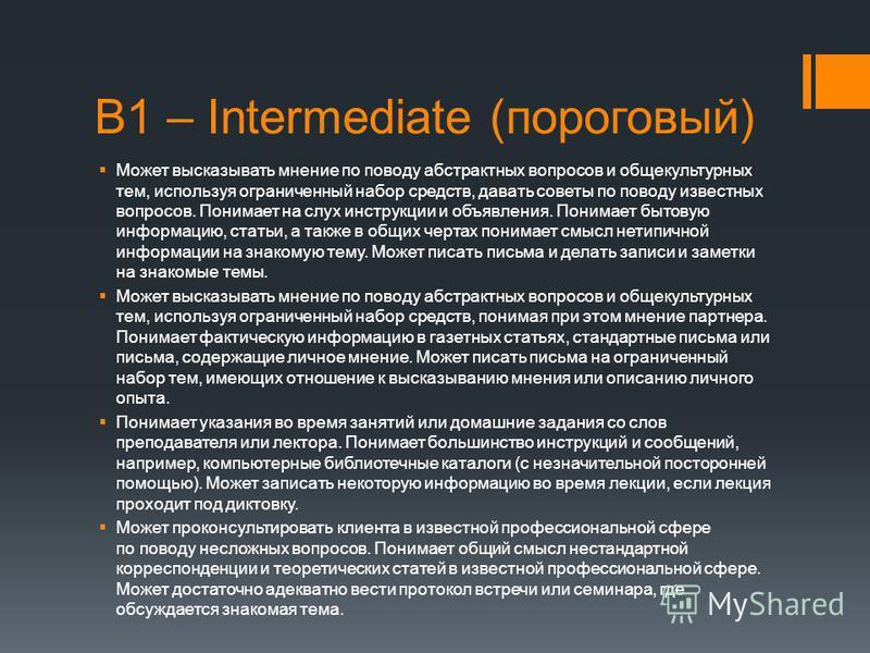 В1 – Intermediate (пороговый) Может высказывать мнение по поводу абстрактных вопросов и общекультурных тем, используя ограниченный набор средств, давать советы по поводу известных вопросов. Понимает на слух инструкции и объявления. Понимает бытовую и