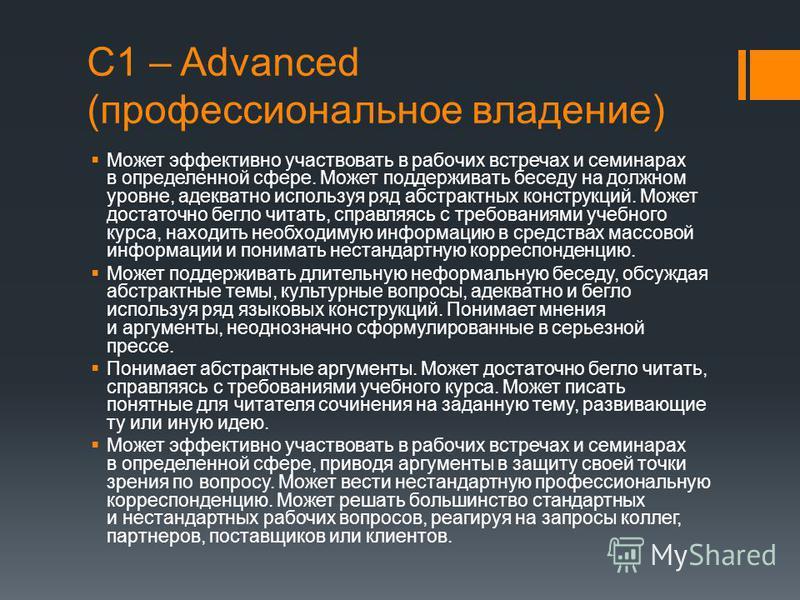 С1 – Advanced (профессиональное владение) Может эффективно участвовать в рабочих встречах и семинарах в определенной сфере. Может поддерживать беседу на должном уровне, адекватно используя ряд абстрактных конструкций. Может достаточно бегло читать, с