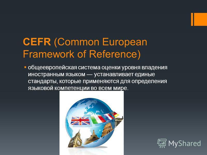 CEFR (Common European Framework of Reference) общеевропейская система оценки уровня владения иностранным языком устанавливает единые стандарты, которые применяются для определения языковой компетенции во всем мире.