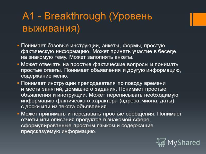 А1 - Breakthrough (Уровень выживания) Понимает базовые инструкции, анкеты, формы, простую фактическую информацию. Может принять участие в беседе на знакомую тему. Может заполнять анкеты. Может отвечать на простые фактические вопросы и понимать просты