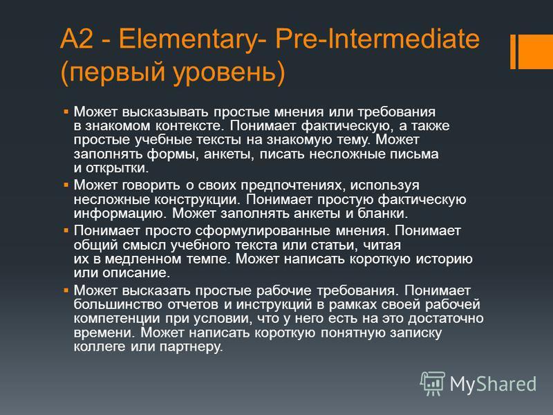 А2 - Elementary- Pre-Intermediate (первый уровень) Может высказывать простые мнения или требования в знакомом контексте. Понимает фактическую, а также простые учебные тексты на знакомую тему. Может заполнять формы, анкеты, писать несложные письма и о