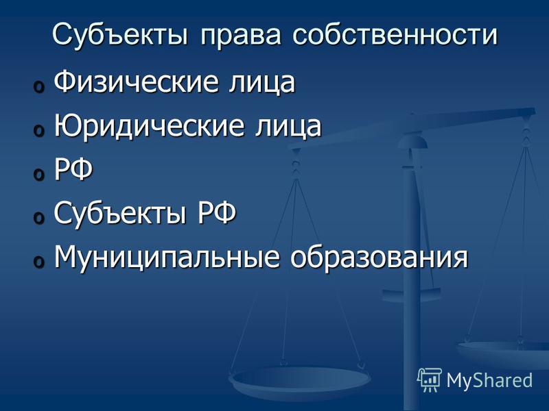 Субъекты права собственности o Физические лица o Юридические лица o РФ o Субъекты РФ o Муниципальные образования