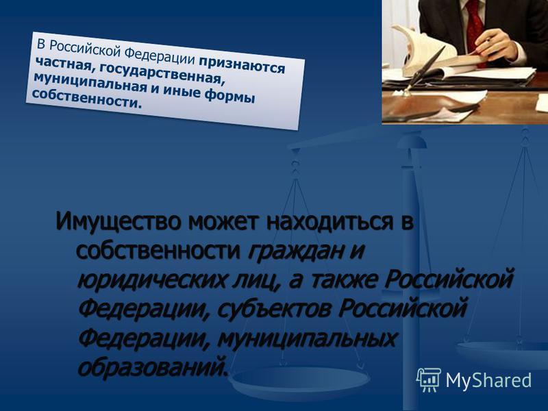 Имущество может находиться в собственности граждан и юридических лиц, а также Российской Федерации, субъектов Российской Федерации, муниципальных образований. В Российской Федерации признаются частная, государственная, муниципальная и иные формы собс