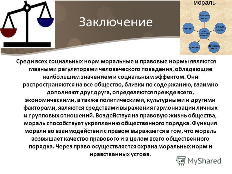 Заключение Среди всех социальных норм моральные и правовые нормы являются главными регуляторами человеческого поведения, обладающие наибольшим значением и социальным эффектом. Они распространяются на все общество, близки по содержанию, взаимно дополн