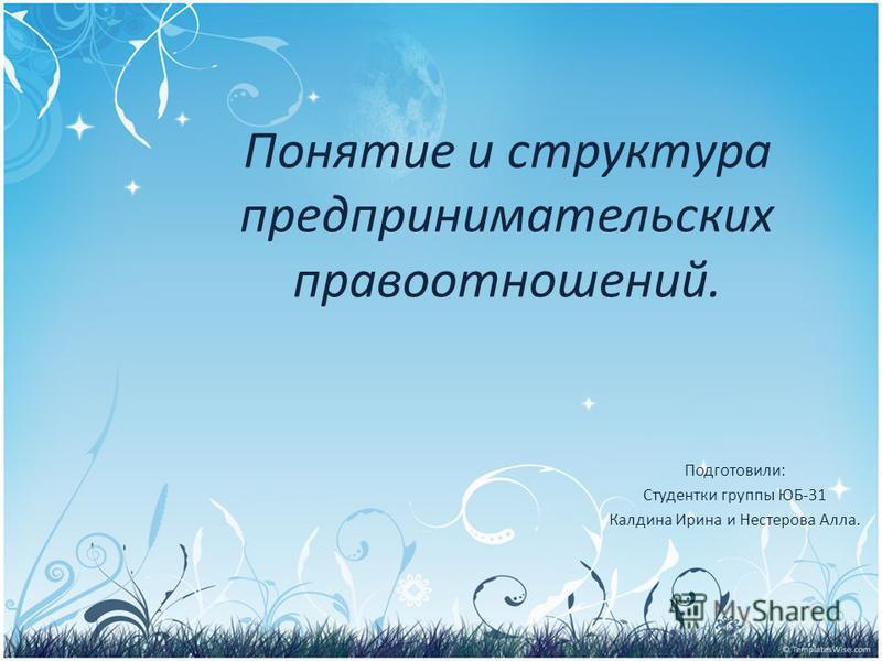 Понятие и структура предпринимательских правоотношений. Подготовили: Студентки группы ЮБ-31 Калдина Ирина и Нестерова Алла.