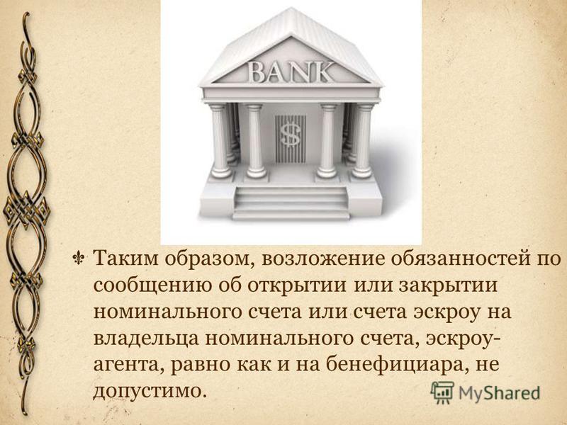 Таким образом, возложение обязанностей по сообщению об открытии или закрытии номинального счета или счета эскроу на владельца номинального счета, эскроу- агента, равно как и на бенефициара, не допустимо.