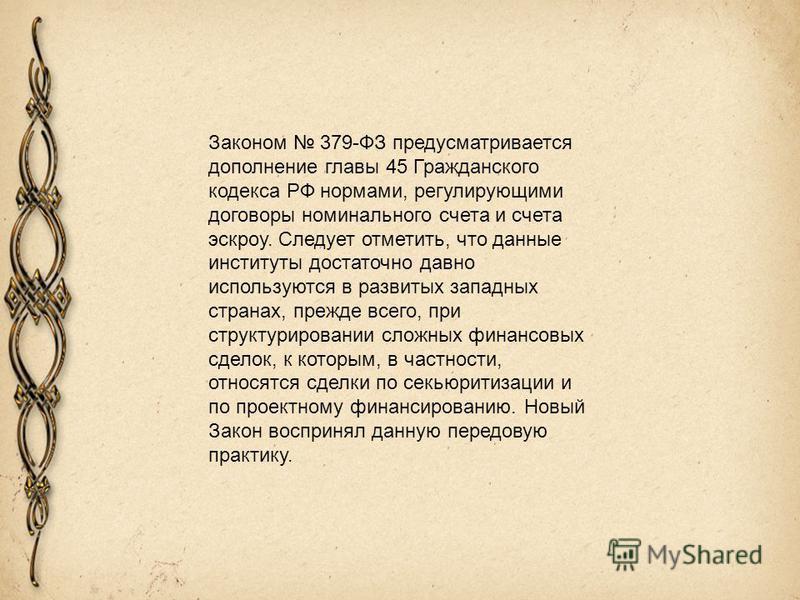 Законом 379-ФЗ предусматривается дополнение главы 45 Гражданского кодекса РФ нормами, регулирующими договоры номинального счета и счета эскроу. Следует отметить, что данные институты достаточно давно используются в развитых западных странах, прежде в