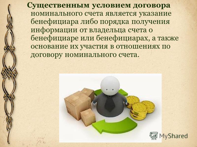 Существенным условием договора номинального счета является указание бенефициара либо порядка получения информации от владельца счета о бенефициаре или бенефициарах, а также основание их участия в отношениях по договору номинального счета.