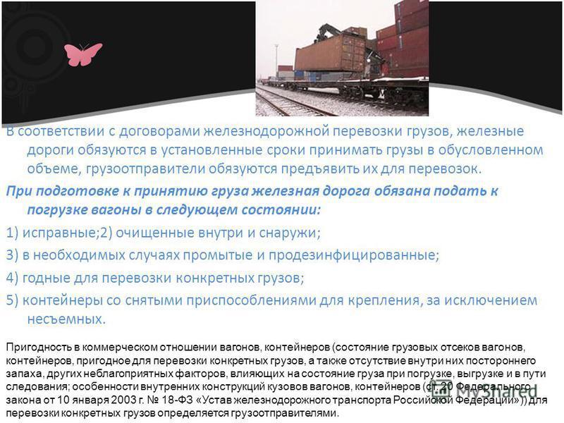 В соответствии с договорами железнодорожной перевозки грузов, железные дороги обязуются в установленные сроки принимать грузы в обусловленном объеме, грузоотправители обязуются предъявить их для перевозок. При подготовке к принятию груза железная дор