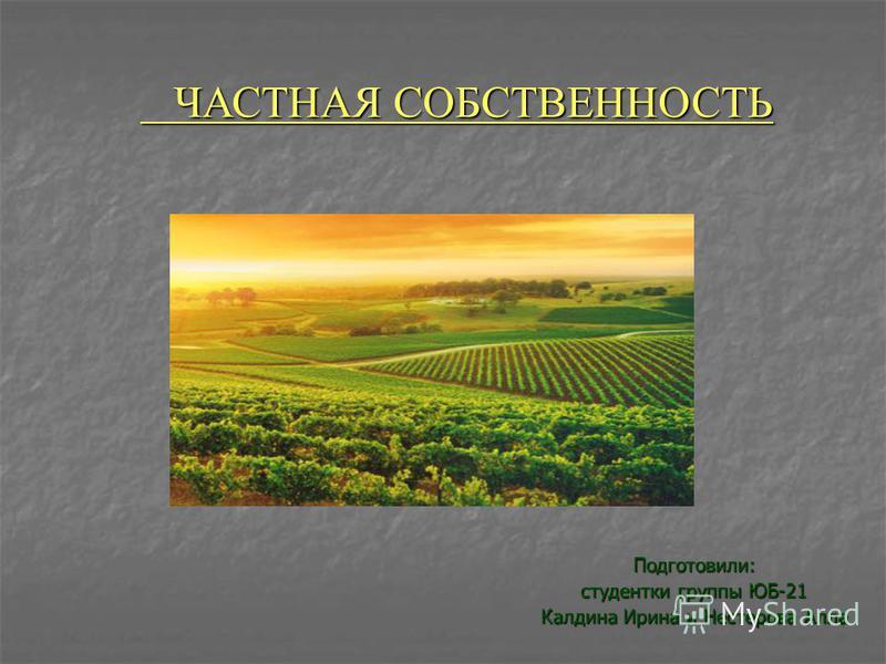 Подготовили: студентки группы ЮБ-21 Калдина Ирина и Нестерова Алла ЧАСТНАЯ СОБСТВЕННОСТЬ ЧАСТНАЯ СОБСТВЕННОСТЬ
