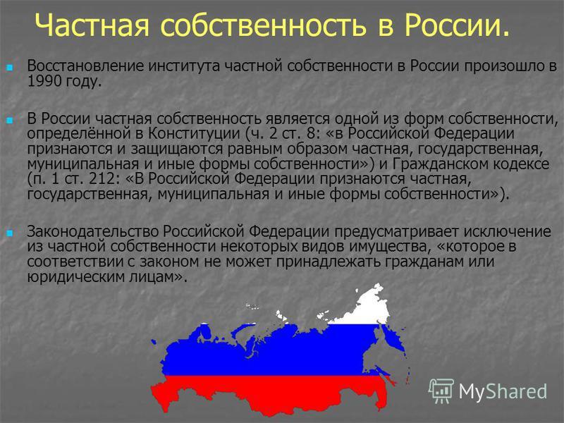 Частная собственность в России. Восстановление института частной собственности в России произошло в 1990 году. В России частная собственность является одной из форм собственности, определённой в Конституции (ч. 2 ст. 8: «в Российской Федерации призна
