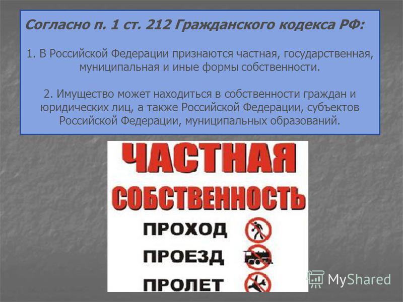 Согласно п. 1 ст. 212 Гражданского кодекса РФ: 1. В Российской Федерации признаются частная, государственная, муниципальная и иные формы собственности. 2. Имущество может находиться в собственности граждан и юридических лиц, а также Российской Федера