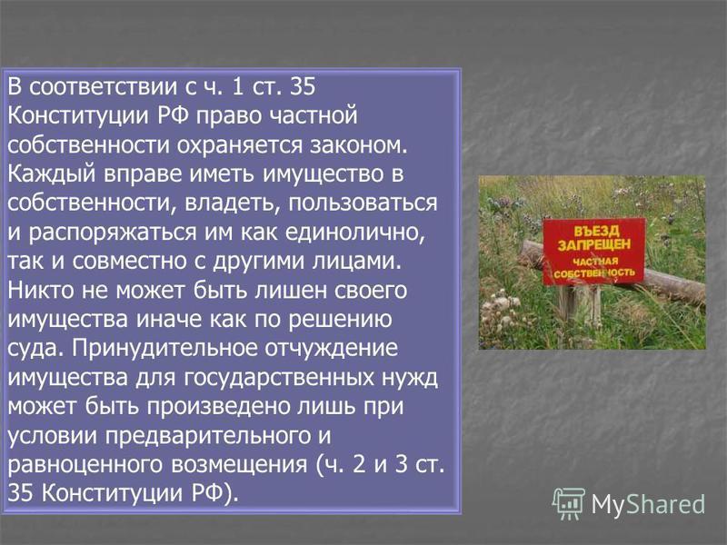 В соответствии с ч. 1 ст. 35 Конституции РФ право частной собственности охраняется законом. Каждый вправе иметь имущество в собственности, владеть, пользоваться и распоряжаться им как единолично, так и совместно с другими лицами. Никто не может быть
