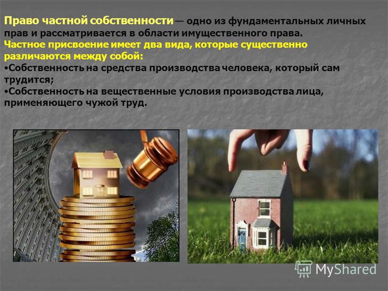 Право частной собственности одно из фундаментальных личных прав и рассматривается в области имущественного права. Частное присвоение имеет два вида, которые существенно различаются между собой: Собственность на средства производства человека, который