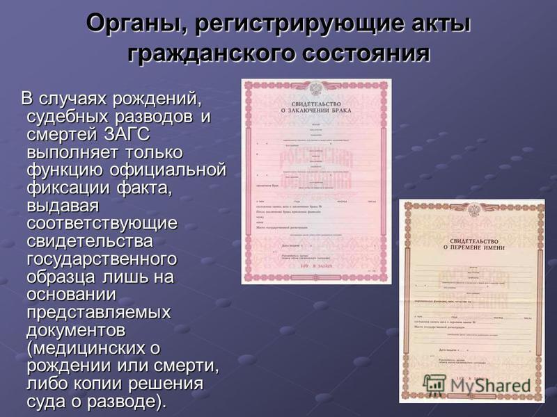 Органы, регистрирующие акты гражданского состояния В случаях рождений, судебных разводов и смертей ЗАГС выполняет только функцию официальной фиксации факта, выдавая соответствующие свидетельства государственного образца лишь на основании представляем