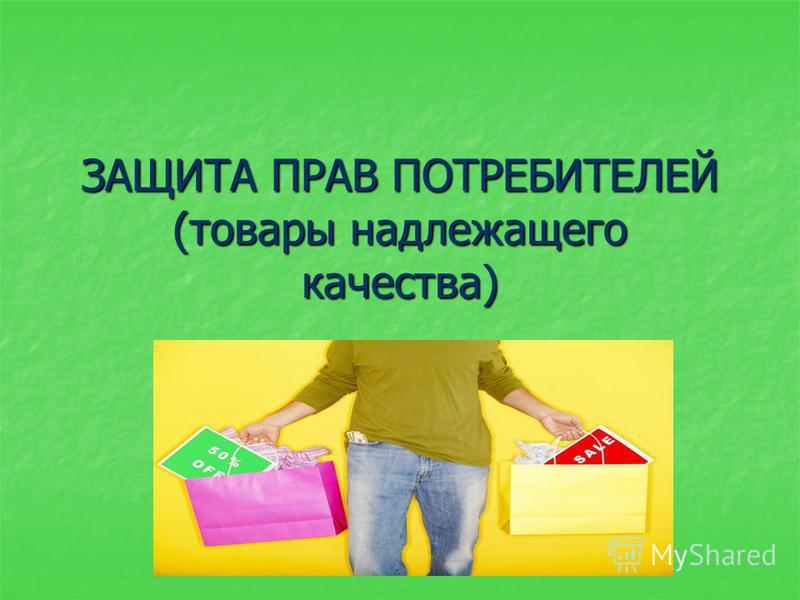 ЗАЩИТА ПРАВ ПОТРЕБИТЕЛЕЙ (товары надлежащего качества)