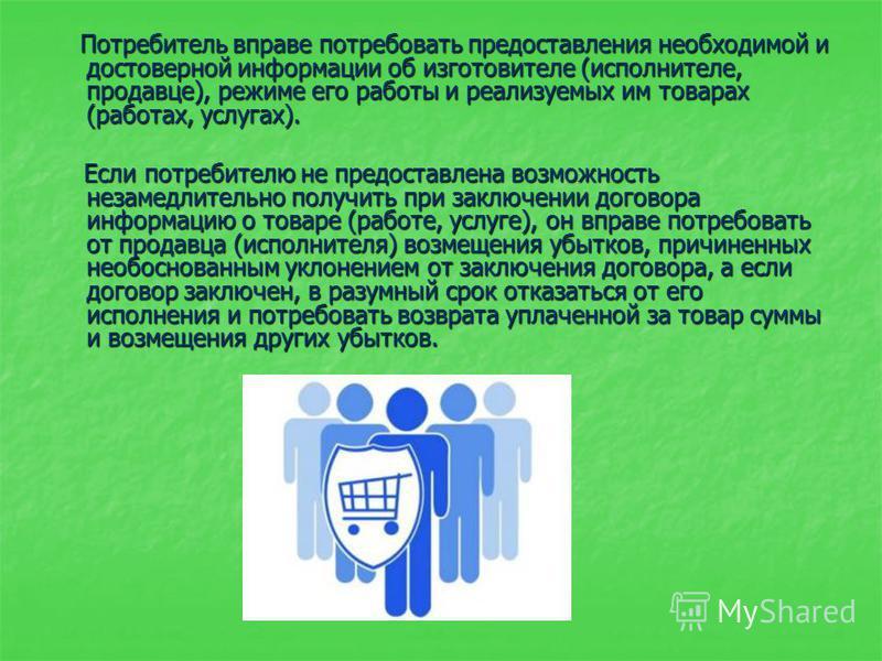 Потребитель вправе потребовать предоставления необходимой и достоверной информации об изготовителе (исполнителе, продавце), режиме его работы и реализуемых им товарах (работах, услугах). Потребитель вправе потребовать предоставления необходимой и дос