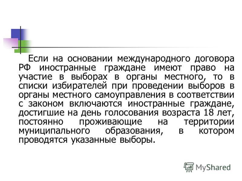 Если на основании международного договора РФ иностранные граждане имеют право на участие в выборах в органы местного, то в списки избирателей при проведении выборов в органы местного самоуправления в соответствии с законом включаются иностранные граж